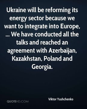 Ukraine will be reforming its energy sector because we want to integrate into Europe, ... We have conducted all the talks and reached an agreement with Azerbaijan, Kazakhstan, Poland and Georgia.