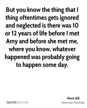 But you know the thing that I thing oftentimes gets ignored and neglected is there was 10 or 12 years of life before I met Amy and before she met me, where you know, whatever happened was probably going to happen some day.