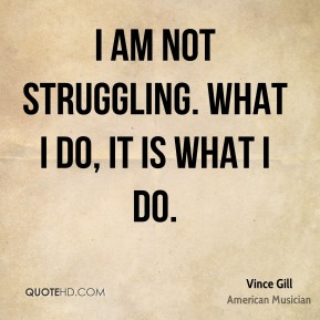 I am not struggling. What I do, it is what I do.