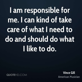 I am responsible for me. I can kind of take care of what I need to do and should do what I like to do.