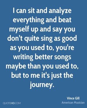 I can sit and analyze everything and beat myself up and say you don't quite sing as good as you used to, you're writing better songs maybe than you used to, but to me it's just the journey.