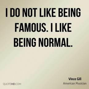 I do not like being famous. I like being normal.