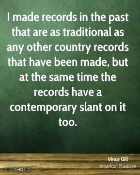 Vince Gill - I made records in the past that are as traditional as any other country records that have been made, but at the same time the records have a contemporary slant on it too.