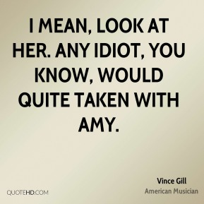 Vince Gill - I mean, look at her. Any idiot, you know, would quite taken with Amy.