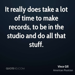It really does take a lot of time to make records, to be in the studio and do all that stuff.
