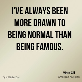I've always been more drawn to being normal than being famous.