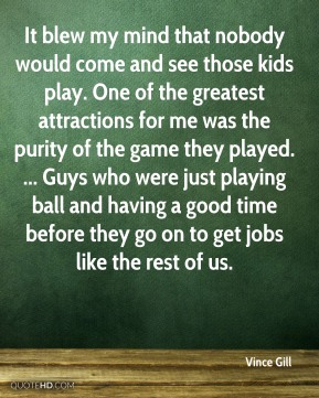 Vince Gill  - It blew my mind that nobody would come and see those kids play. One of the greatest attractions for me was the purity of the game they played. ... Guys who were just playing ball and having a good time before they go on to get jobs like the rest of us.
