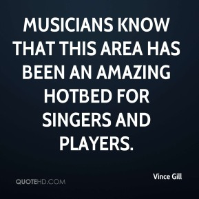 Vince Gill  - Musicians know that this area has been an amazing hotbed for singers and players.
