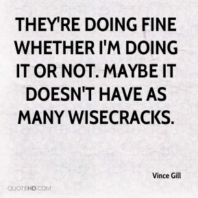 Vince Gill  - They're doing fine whether I'm doing it or not. Maybe it doesn't have as many wisecracks.