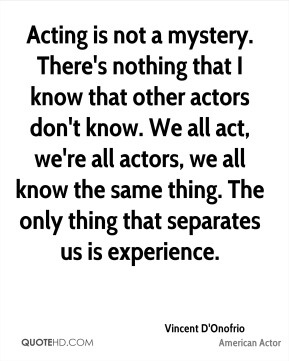 Acting is not a mystery. There's nothing that I know that other actors don't know. We all act, we're all actors, we all know the same thing. The only thing that separates us is experience.
