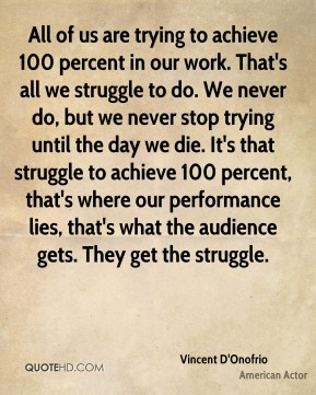 All of us are trying to achieve 100 percent in our work. That's all we struggle to do. We never do, but we never stop trying until the day we die. It's that struggle to achieve 100 percent, that's where our performance lies, that's what the audience gets. They get the struggle.
