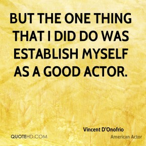 But the one thing that I did do was establish myself as a good actor.