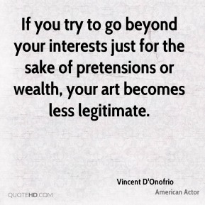 Vincent D'Onofrio - If you try to go beyond your interests just for the sake of pretensions or wealth, your art becomes less legitimate.