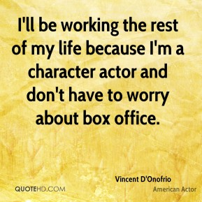 I'll be working the rest of my life because I'm a character actor and don't have to worry about box office.
