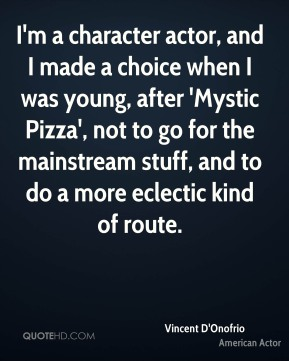 I'm a character actor, and I made a choice when I was young, after 'Mystic Pizza', not to go for the mainstream stuff, and to do a more eclectic kind of route.
