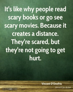 It's like why people read scary books or go see scary movies. Because it creates a distance. They're scared, but they're not going to get hurt.
