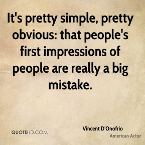 Vincent D'Onofrio - It's pretty simple, pretty obvious: that people's first impressions of people are really a big mistake.