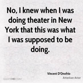 Vincent D'Onofrio - No, I knew when I was doing theater in New York that this was what I was supposed to be doing.