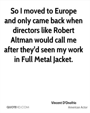 Vincent D'Onofrio - So I moved to Europe and only came back when directors like Robert Altman would call me after they'd seen my work in Full Metal Jacket.