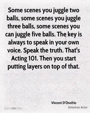 Vincent D'Onofrio - Some scenes you juggle two balls, some scenes you juggle three balls, some scenes you can juggle five balls. The key is always to speak in your own voice. Speak the truth. That's Acting 101. Then you start putting layers on top of that.