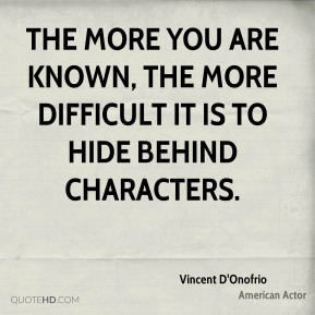 The more you are known, the more difficult it is to hide behind characters.