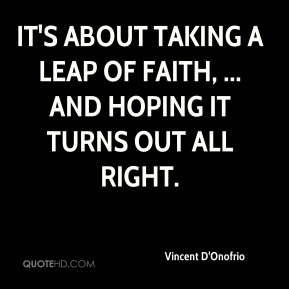Vincent D'Onofrio  - It's about taking a leap of faith, ... and hoping it turns out all right.