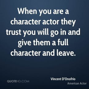 Vincent D'Onofrio - When you are a character actor they trust you will go in and give them a full character and leave.