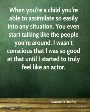 Vincent D'Onofrio - When you're a child you're able to assimilate so easily into any situation. You even start talking like the people you're around. I wasn't conscious that I was so good at that until I started to truly feel like an actor.