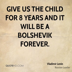 Give us the child for 8 years and it will be a Bolshevik forever.