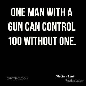 Vladimir Lenin - One man with a gun can control 100 without one.