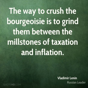 Vladimir Lenin - The way to crush the bourgeoisie is to grind them between the millstones of taxation and inflation.