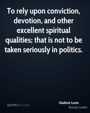 Vladimir Lenin - To rely upon conviction, devotion, and other excellent spiritual qualities; that is not to be taken seriously in politics.