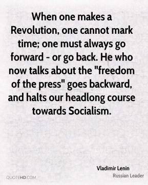 "Vladimir Lenin - When one makes a Revolution, one cannot mark time; one must always go forward - or go back. He who now talks about the ""freedom of the press"" goes backward, and halts our headlong course towards Socialism."