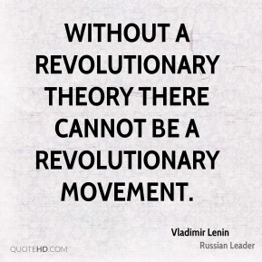 Without a revolutionary theory there cannot be a revolutionary movement.