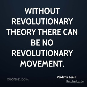 Without revolutionary theory there can be no revolutionary movement.