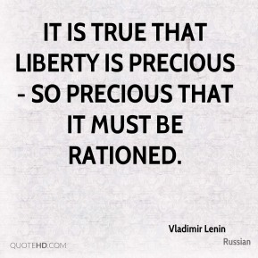 Vladimir Lenin  - It is true that liberty is precious - so precious that it must be rationed.