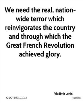 Vladimir Lenin  - We need the real, nation-wide terror which reinvigorates the country and through which the Great French Revolution achieved glory.