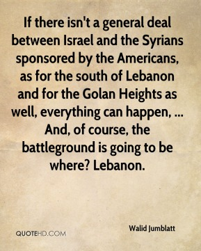 If there isn't a general deal between Israel and the Syrians sponsored by the Americans, as for the south of Lebanon and for the Golan Heights as well, everything can happen, ... And, of course, the battleground is going to be where? Lebanon.