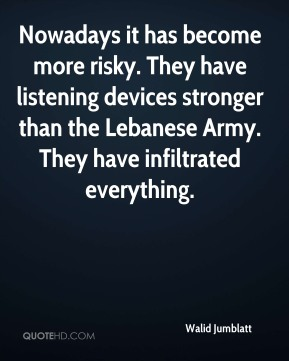 Nowadays it has become more risky. They have listening devices stronger than the Lebanese Army. They have infiltrated everything.