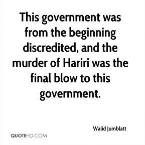 This government was from the beginning discredited, and the murder of Hariri was the final blow to this government.