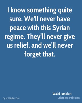 Walid Jumblatt - I know something quite sure. We'll never have peace with this Syrian regime. They'll never give us relief, and we'll never forget that.