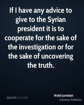 If I have any advice to give to the Syrian president it is to cooperate for the sake of the investigation or for the sake of uncovering the truth.