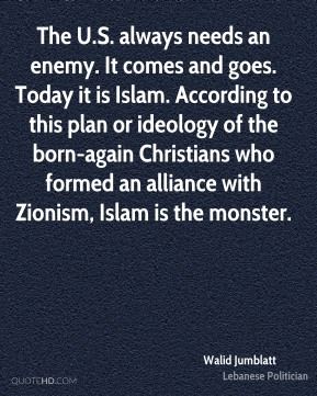 The U.S. always needs an enemy. It comes and goes. Today it is Islam. According to this plan or ideology of the born-again Christians who formed an alliance with Zionism, Islam is the monster.