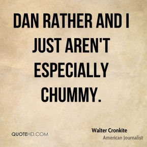 Walter Cronkite - Dan Rather and I just aren't especially chummy.