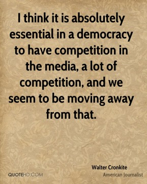 I think it is absolutely essential in a democracy to have competition in the media, a lot of competition, and we seem to be moving away from that.