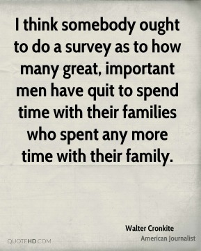 I think somebody ought to do a survey as to how many great, important men have quit to spend time with their families who spent any more time with their family.