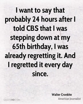 I want to say that probably 24 hours after I told CBS that I was stepping down at my 65th birthday, I was already regretting it. And I regretted it every day since.