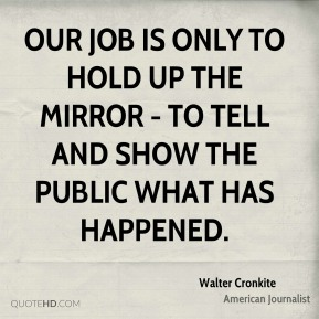 Our job is only to hold up the mirror - to tell and show the public what has happened.