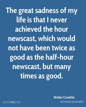 The great sadness of my life is that I never achieved the hour newscast, which would not have been twice as good as the half-hour newscast, but many times as good.