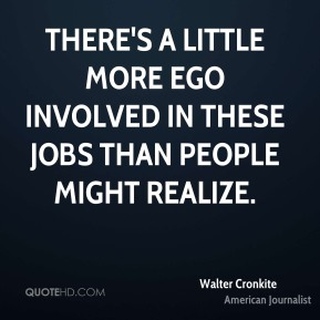 There's a little more ego involved in these jobs than people might realize.